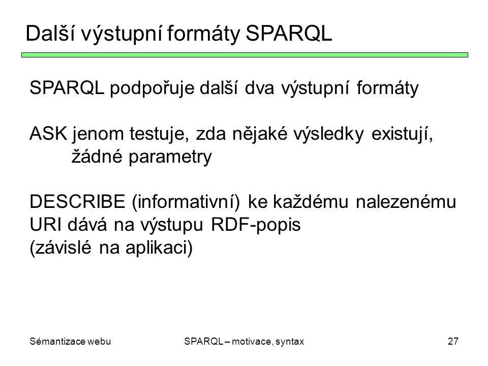 Sémantizace webuSPARQL – motivace, syntax27 Další výstupní formáty SPARQL SPARQL podpořuje další dva výstupní formáty ASK jenom testuje, zda nějaké vý
