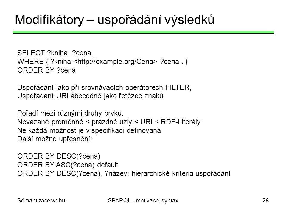 Sémantizace webuSPARQL – motivace, syntax29 LIMIT, OFFSET und DISTINCT Omezení velikosti výstupu: LIMIT: maximální počet výsledků (řádků tabulky) OFFSET: poloha/pozice prvního výsledku SELECT DISTINCT: SELECT DISTINCT ?kniha, ?cena WHERE { ?kniha ?cena.