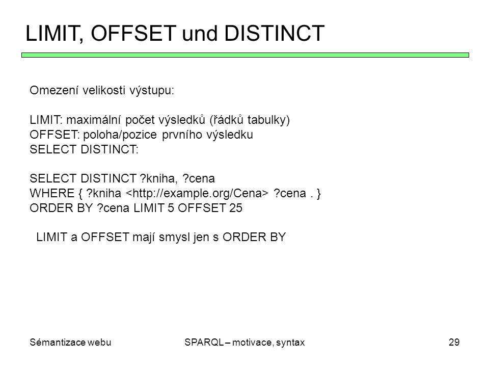 Sémantizace webuSPARQL – motivace, syntax30 Kombinace modifikátorů Pořadí zpracování vícero modifikátorů: 1 nejdřív uspořádání podle ORDER BY 2 Odstranění nevybraných proměnných 3 Odstranění vícenásobných výsledků (DISTINCT) 4 Odstranění prvního OFFSET výsledku 5 Odstranění všech výsledků nad LIMIT Uspořádat se dá i podle nevybraných proměnných ORDER BY není relevantní jen pro SELECT