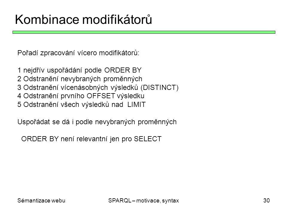 Sémantizace webuSPARQL – motivace, syntax30 Kombinace modifikátorů Pořadí zpracování vícero modifikátorů: 1 nejdřív uspořádání podle ORDER BY 2 Odstra
