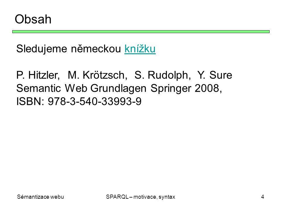 Sémantizace webuSPARQL – motivace, syntax4 Obsah Sledujeme německou knížkuknížku P. Hitzler, M. Krötzsch, S. Rudolph, Y. Sure Semantic Web Grundlagen