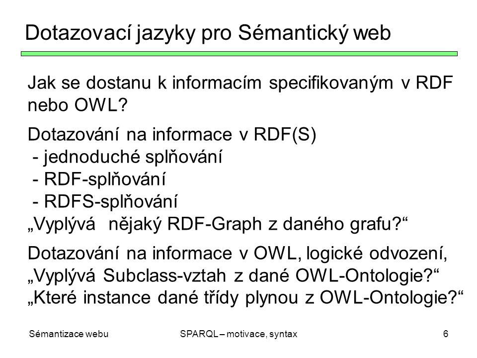 Sémantizace webuSPARQL – motivace, syntax6 Dotazovací jazyky pro Sémantický web Jak se dostanu k informacím specifikovaným v RDF nebo OWL? Dotazování