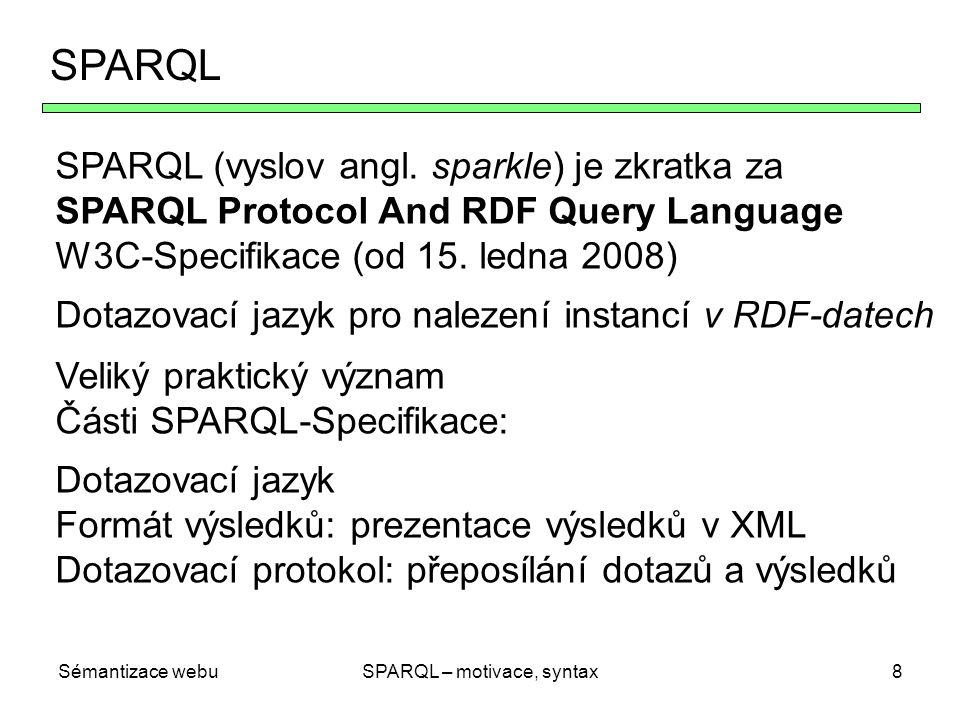 Sémantizace webuSPARQL – motivace, syntax8 SPARQL SPARQL (vyslov angl. sparkle) je zkratka za SPARQL Protocol And RDF Query Language W3C-Specifikace (