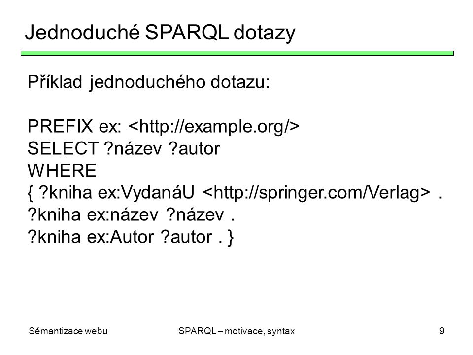 Sémantizace webuSPARQL – motivace, syntax9 Jednoduché SPARQL dotazy Příklad jednoduchého dotazu: PREFIX ex: SELECT ?název ?autor WHERE { ?kniha ex:Vyd