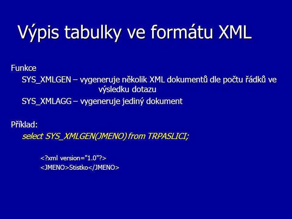 Výpis tabulky ve formátu XML Funkce XMLelement – výpis pomocí elemetů XMLatributes – výpis jednotlivých atributů XMLforest – výpis atributů pomocí samostatných elementů Příklady: select xmlelement( trpaslik ,xmlattributes(jmeno, narozen as rok )) from TRPASLICI; select xmlelement( trpaslik ,xmlforest (jmeno, narozen as rok )) from TRPASLICI; Stistko 1980