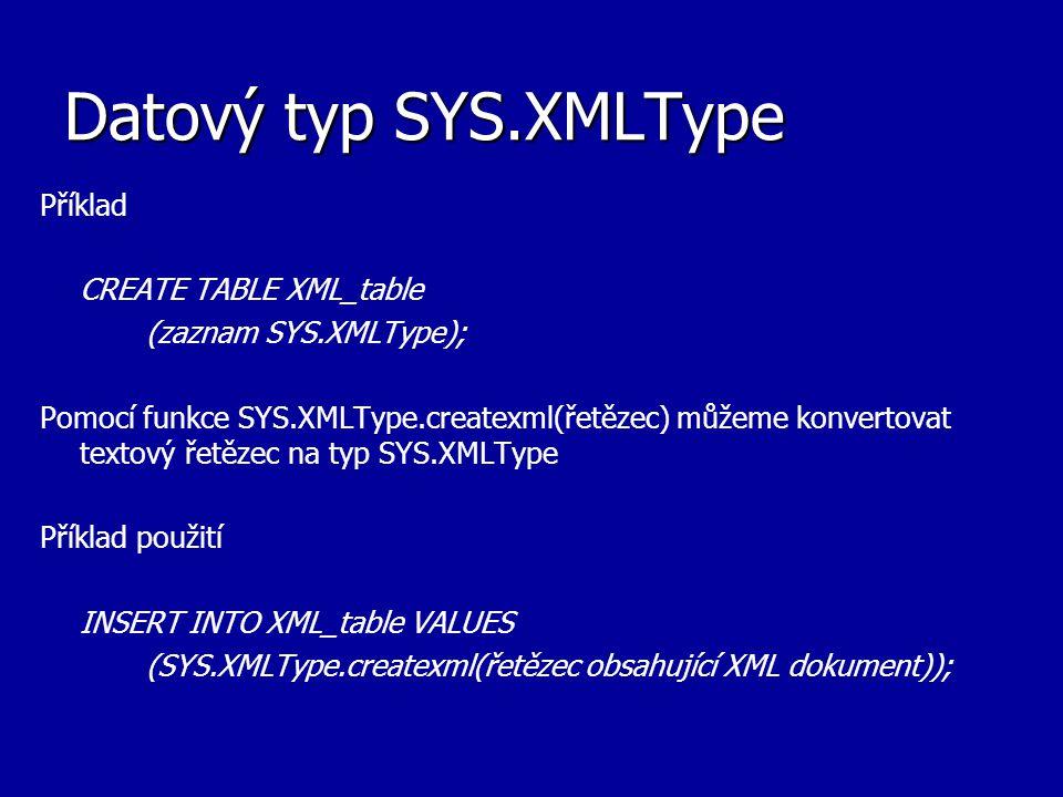 Datový typ SYS.XMLType Příklad CREATE TABLE XML_table (zaznam SYS.XMLType); Pomocí funkce SYS.XMLType.createxml(řetězec) můžeme konvertovat textový řetězec na typ SYS.XMLType Příklad použití INSERT INTO XML_table VALUES (SYS.XMLType.createxml(řetězec obsahující XML dokument));
