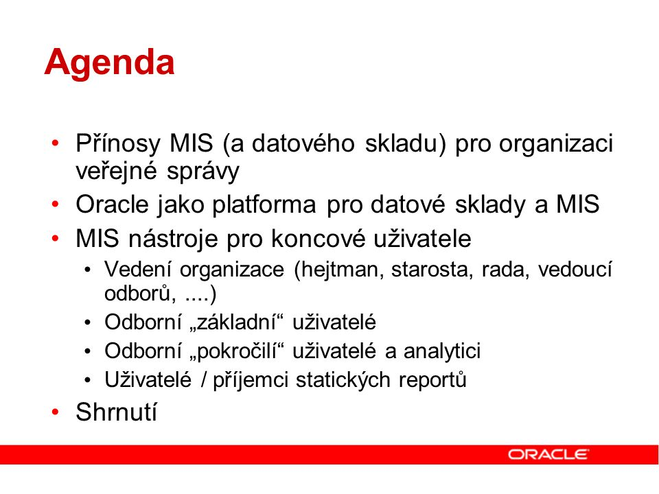 Datová vrstva Úložiště dat (relačních, multidimenzionálních) RDBMS, MDDS, DataMining engine ETL engine Datové zdroje BI/DW vývojáři a správci Publikační vrstva Ad-hoc dotazování Reportování a analýzy Publikování informací ETL metadata Datové modely Čištění dat BI metadata Centrální repository metadat Koncoví uživatelé Rozdílné přístupy pro řešení BI/DW Přístup Oracle