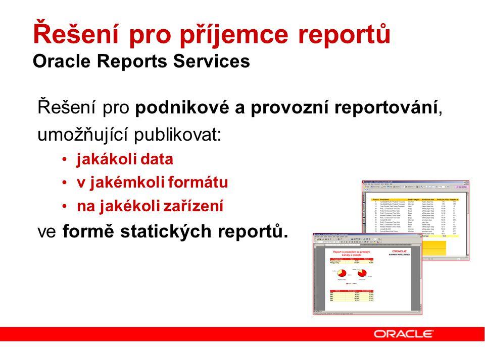 Řešení pro příjemce reportů Oracle Reports Services Řešení pro podnikové a provozní reportování, umožňující publikovat: jakákoli data v jakémkoli form