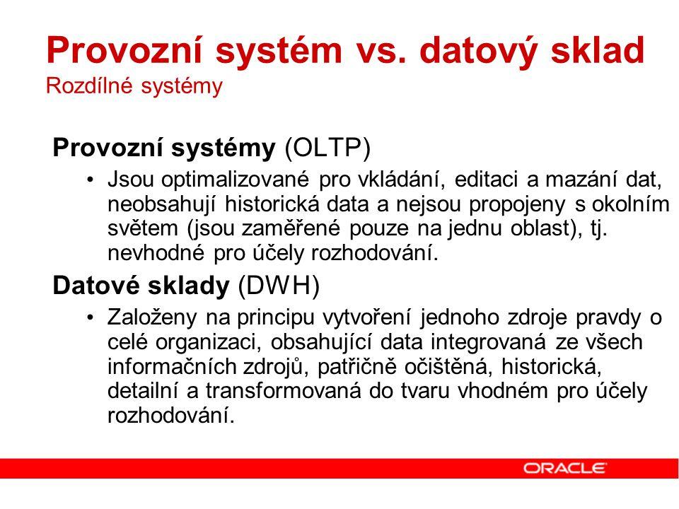 Provozní systém vs. datový sklad Rozdílné systémy Provozní systémy (OLTP) Jsou optimalizované pro vkládání, editaci a mazání dat, neobsahují historick