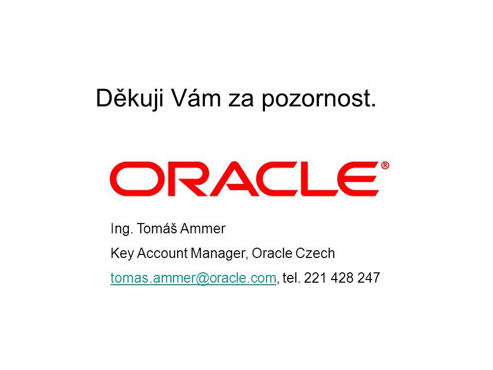 Ing. Tomáš Ammer Key Account Manager, Oracle Czech tomas.ammer@oracle.comtomas.ammer@oracle.com, tel. 221 428 247 Děkuji Vám za pozornost.