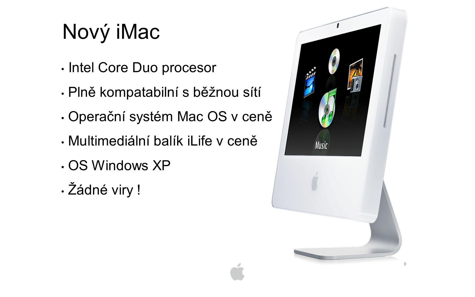 9 Nový iMac Intel Core Duo procesor Plně kompatabilní s běžnou sítí Operační systém Mac OS v ceně Multimediální balík iLife v ceně OS Windows XP Žádné viry !