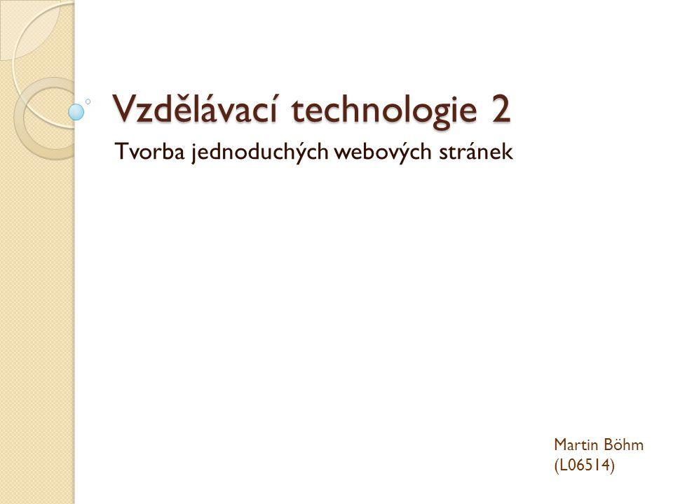 Vzdělávací technologie 2 Tvorba jednoduchých webových stránek Martin Böhm (L06514)
