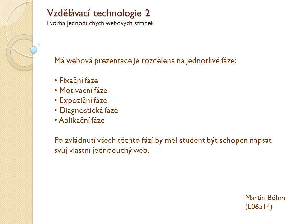 Vzdělávací technologie 2 Tvorba jednoduchých webových stránek Martin Böhm (L06514) Má webová prezentace je rozdělena na jednotlivé fáze: Fixační fáze Motivační fáze Expoziční fáze Diagnostická fáze Aplikační fáze Po zvládnutí všech těchto fází by měl student být schopen napsat svůj vlastní jednoduchý web.