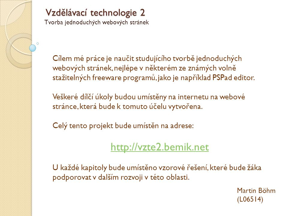 Vzdělávací technologie 2 Tvorba jednoduchých webových stránek Martin Böhm (L06514) Výukové cíle: Základy a pravidla psaní HTML Párové a nepárové značky typu HTML, HEAD, META, BODY, TITLE Jazykové kódování Práce s textem a formátování - značky H, P, DIV, BR, HR, UL, OL, LI, B, I, apod.