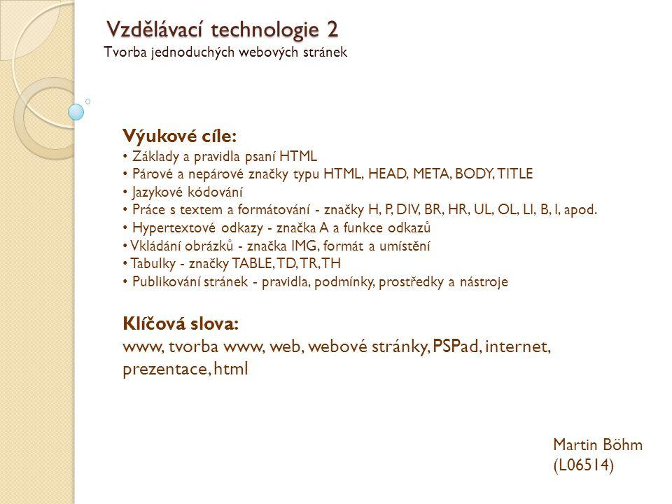 Vzdělávací technologie 2 Tvorba jednoduchých webových stránek Martin Böhm (L06514) Výukové cíle: Základy a pravidla psaní HTML Párové a nepárové značk