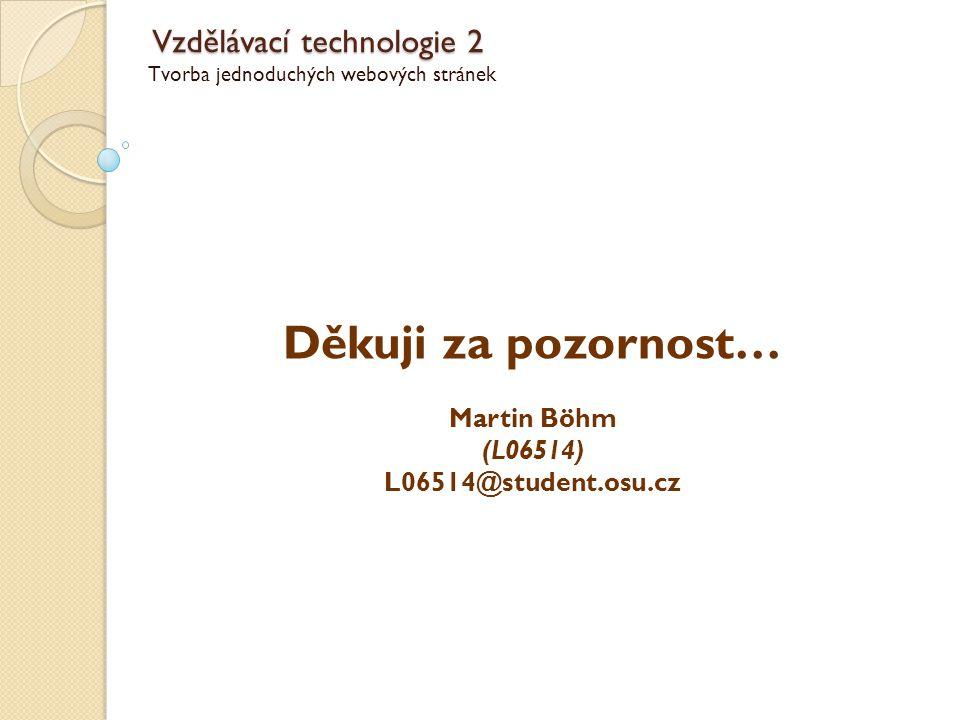 Vzdělávací technologie 2 Tvorba jednoduchých webových stránek Děkuji za pozornost… Martin Böhm (L06514) L06514@student.osu.cz