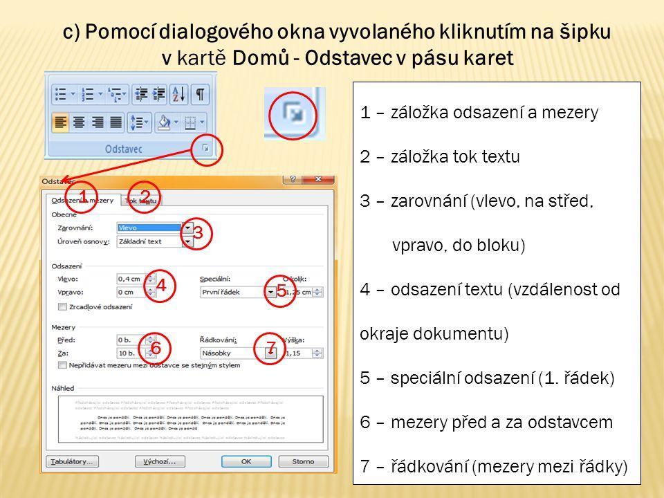 1 6 5 4 3 2 7 c) Pomocí dialogového okna vyvolaného kliknutím na šipku v kartě Domů - Odstavec v pásu karet 1 – záložka odsazení a mezery 2 – záložka tok textu 3 – zarovnání (vlevo, na střed, vpravo, do bloku) 4 – odsazení textu (vzdálenost od okraje dokumentu) 5 – speciální odsazení (1.