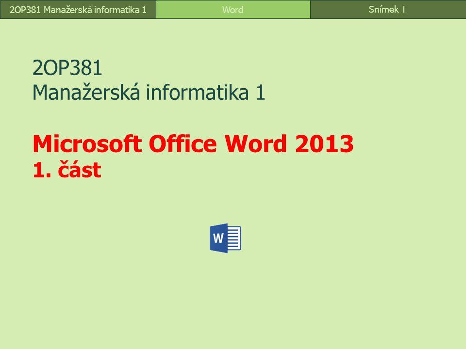 Snímek 1 Word2OP381 Manažerská informatika 1 2OP381 Manažerská informatika 1 Microsoft Office Word 2013 1. část