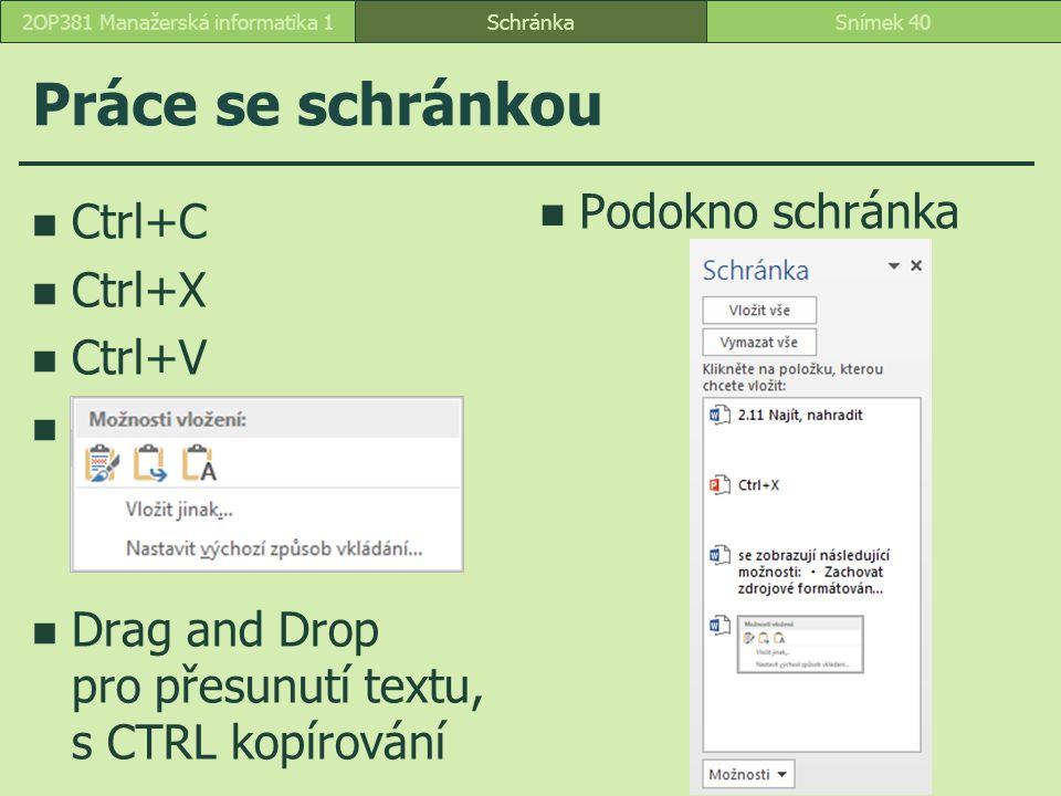 Práce se schránkou SchránkaSnímek 402OP381 Manažerská informatika 1 Ctrl+C Ctrl+X Ctrl+V Drag and Drop pro přesunutí textu, s CTRL kopírování Podokno schránka