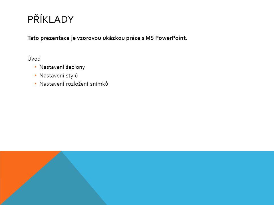 PŘÍKLADY Tato prezentace je vzorovou ukázkou práce s MS PowerPoint. Úvod Nastavení šablony Nastavení stylů Nastavení rozložení snímků