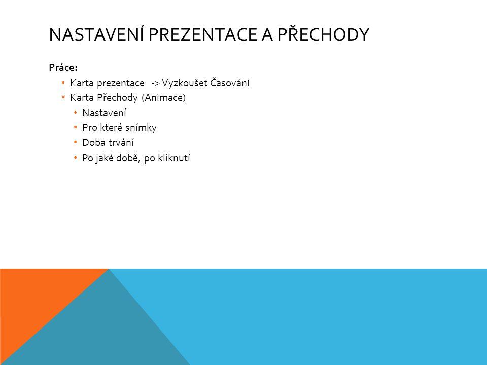 NASTAVENÍ PREZENTACE A PŘECHODY Práce: Karta prezentace -> Vyzkoušet Časování Karta Přechody (Animace) Nastavení Pro které snímky Doba trvání Po jaké