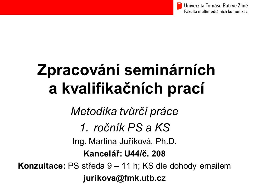 Zpracování seminárních a kvalifikačních prací Metodika tvůrčí práce 1.ročník PS a KS Ing. Martina Juříková, Ph.D. Kancelář: U44/č. 208 Konzultace: PS