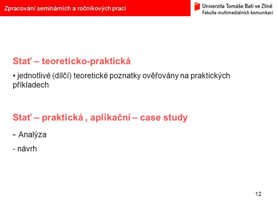 12 Zpracování seminárních a ročníkových prací Stať – teoreticko-praktická jednotlivé (dílčí) teoretické poznatky ověřovány na praktických příkladech Stať – praktická, aplikační – case study - Analýza - návrh