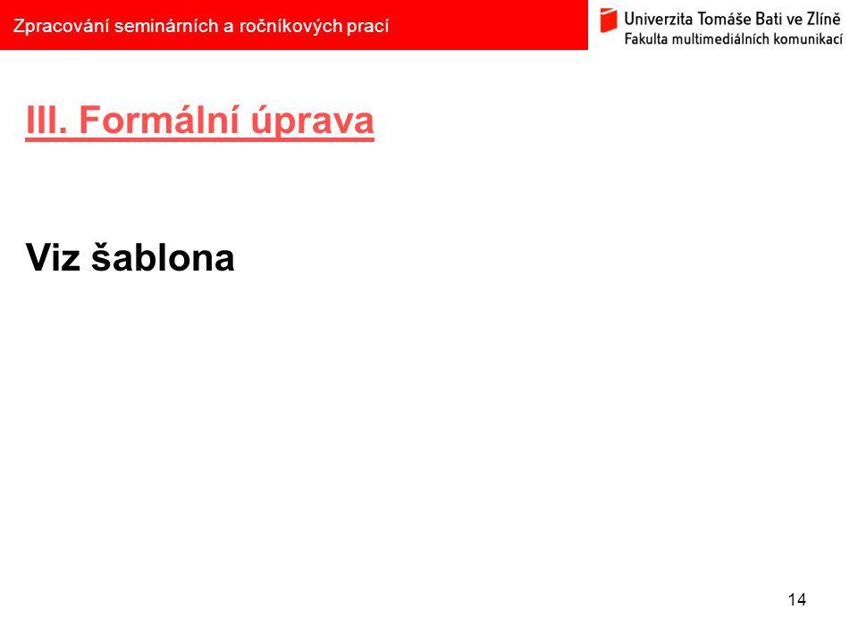 14 Zpracování seminárních a ročníkových prací III. Formální úprava Viz šablona