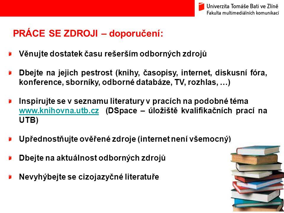 17 PRÁCE SE ZDROJI – doporučení: Věnujte dostatek času rešerším odborných zdrojů Dbejte na jejich pestrost (knihy, časopisy, internet, diskusní fóra, konference, sborníky, odborné databáze, TV, rozhlas, …) Inspirujte se v seznamu literatury v pracích na podobné téma www.knihovna.utb.czwww.knihovna.utb.cz (DSpace – úložiště kvalifikačních prací na UTB) Upřednostňujte ověřené zdroje (internet není všemocný) Dbejte na aktuálnost odborných zdrojů Nevyhýbejte se cizojazyčné literatuře