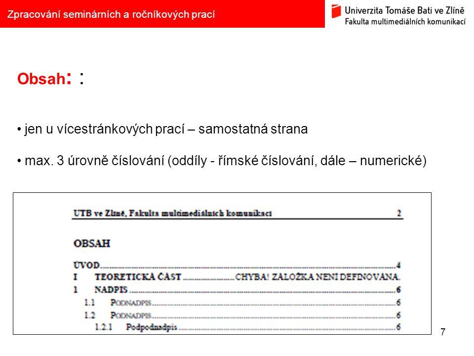 7 Zpracování seminárních a ročníkových prací Obsah : : jen u vícestránkových prací – samostatná strana max. 3 úrovně číslování (oddíly - římské číslov