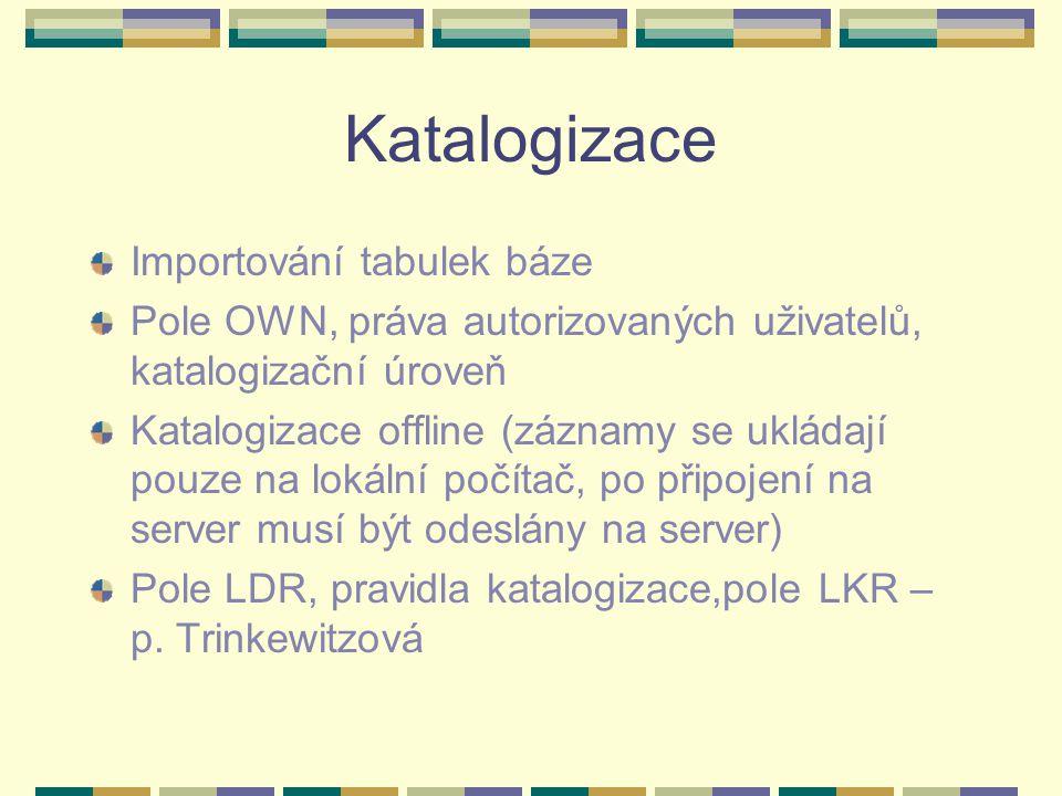 Katalogizace Importování tabulek báze Pole OWN, práva autorizovaných uživatelů, katalogizační úroveň Katalogizace offline (záznamy se ukládají pouze na lokální počítač, po připojení na server musí být odeslány na server) Pole LDR, pravidla katalogizace,pole LKR – p.