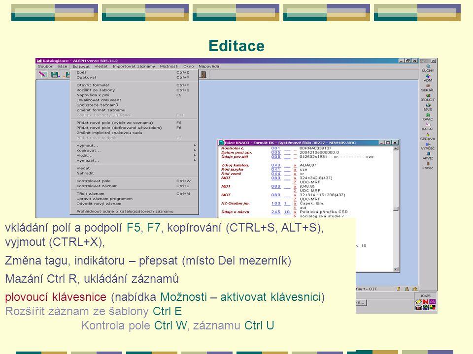 Editace vkládání polí a podpolí F5, F7, kopírování (CTRL+S, ALT+S), vyjmout (CTRL+X), Změna tagu, indikátoru – přepsat (místo Del mezerník) Mazání Ctrl R, ukládání záznamů plovoucí klávesnice (nabídka Možnosti – aktivovat klávesnici) Rozšířit záznam ze šablony Ctrl E Kontrola pole Ctrl W, záznamu Ctrl U