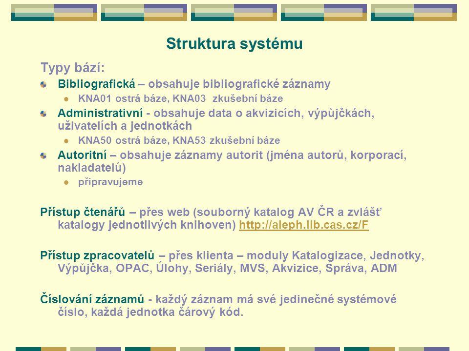 Struktura systému Typy bází: Bibliografická – obsahuje bibliografické záznamy KNA01 ostrá báze, KNA03 zkušební báze Administrativní - obsahuje data o akvizicích, výpůjčkách, uživatelích a jednotkách KNA50 ostrá báze, KNA53 zkušební báze Autoritní – obsahuje záznamy autorit (jména autorů, korporací, nakladatelů) připravujeme Přístup čtenářů – přes web (souborný katalog AV ČR a zvlášť katalogy jednotlivých knihoven) http://aleph.lib.cas.cz/Fhttp://aleph.lib.cas.czF Přístup zpracovatelů – přes klienta – moduly Katalogizace, Jednotky, Výpůjčka, OPAC, Úlohy, Seriály, MVS, Akvizice, Správa, ADM Číslování záznamů - každý záznam má své jedinečné systémové číslo, každá jednotka čárový kód.