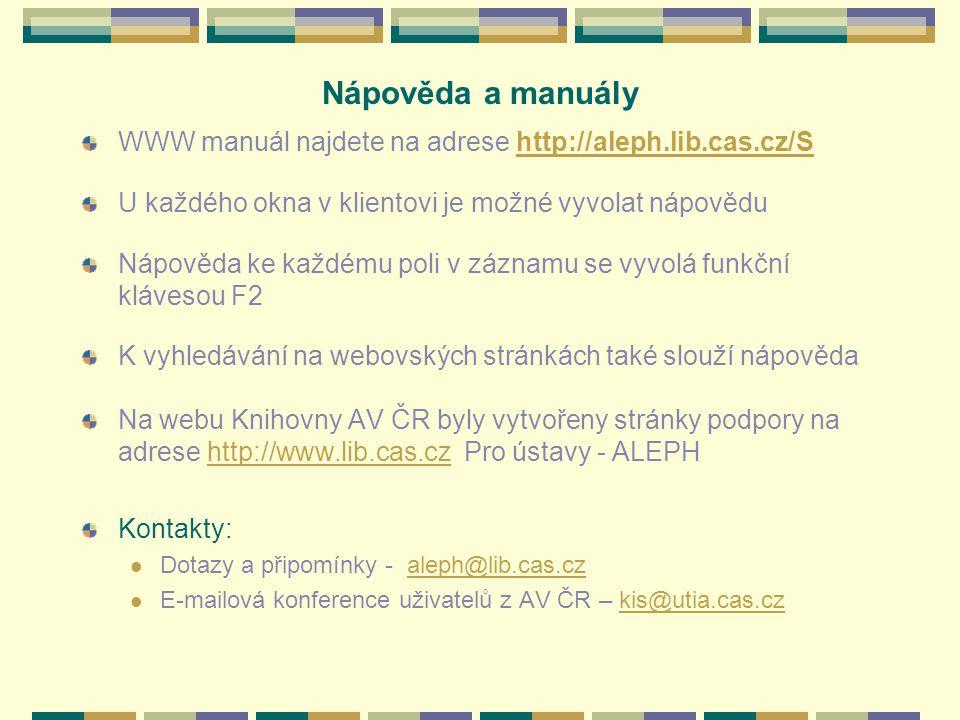 Nápověda a manuály WWW manuál najdete na adrese http://aleph.lib.cas.cz/Shttp://aleph.lib.cas.cz/S U každého okna v klientovi je možné vyvolat nápovědu Nápověda ke každému poli v záznamu se vyvolá funkční klávesou F2 K vyhledávání na webovských stránkách také slouží nápověda Na webu Knihovny AV ČR byly vytvořeny stránky podpory na adrese http://www.lib.cas.cz Pro ústavy - ALEPHhttp://www.lib.cas.cz Kontakty: Dotazy a připomínky - aleph@lib.cas.czaleph@lib.cas.cz E-mailová konference uživatelů z AV ČR – kis@utia.cas.czkis@utia.cas.cz