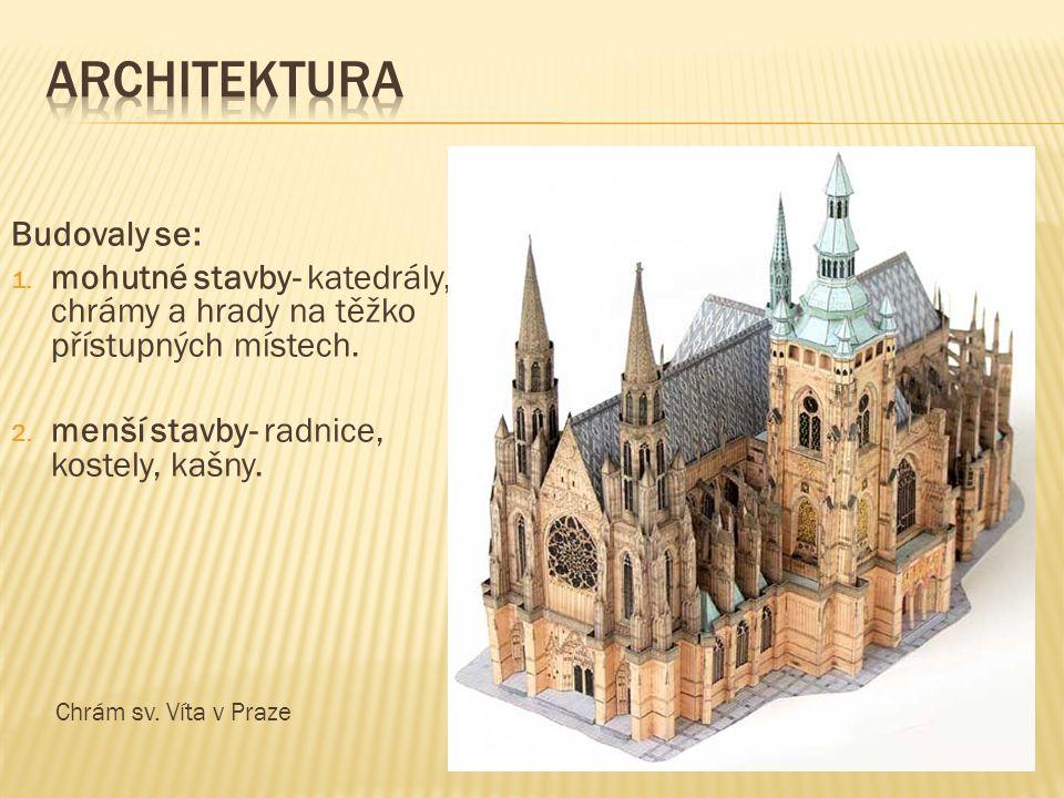 Budovaly se: 1. mohutné stavby- katedrály, chrámy a hrady na těžko přístupných místech. 2. menší stavby- radnice, kostely, kašny. Chrám sv. Víta v Pra