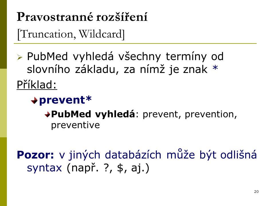 20 Pravostranné rozšíření [ Truncation, Wildcard]  PubMed vyhledá všechny termíny od slovního základu, za nímž je znak * Příklad: prevent* PubMed vyhledá: prevent, prevention, preventive Pozor: v jiných databázích může být odlišná syntax (např.
