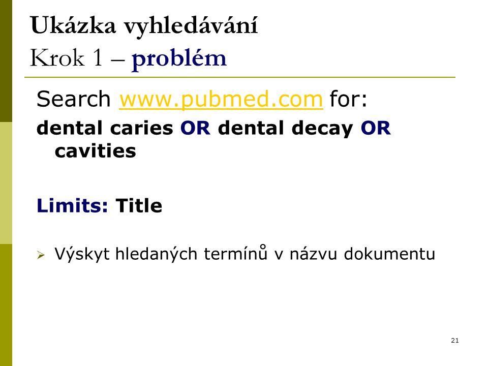 21 Ukázka vyhledávání Krok 1 – problém Search www.pubmed.com for:www.pubmed.com dental caries OR dental decay OR cavities Limits: Title  Výskyt hledaných termínů v názvu dokumentu