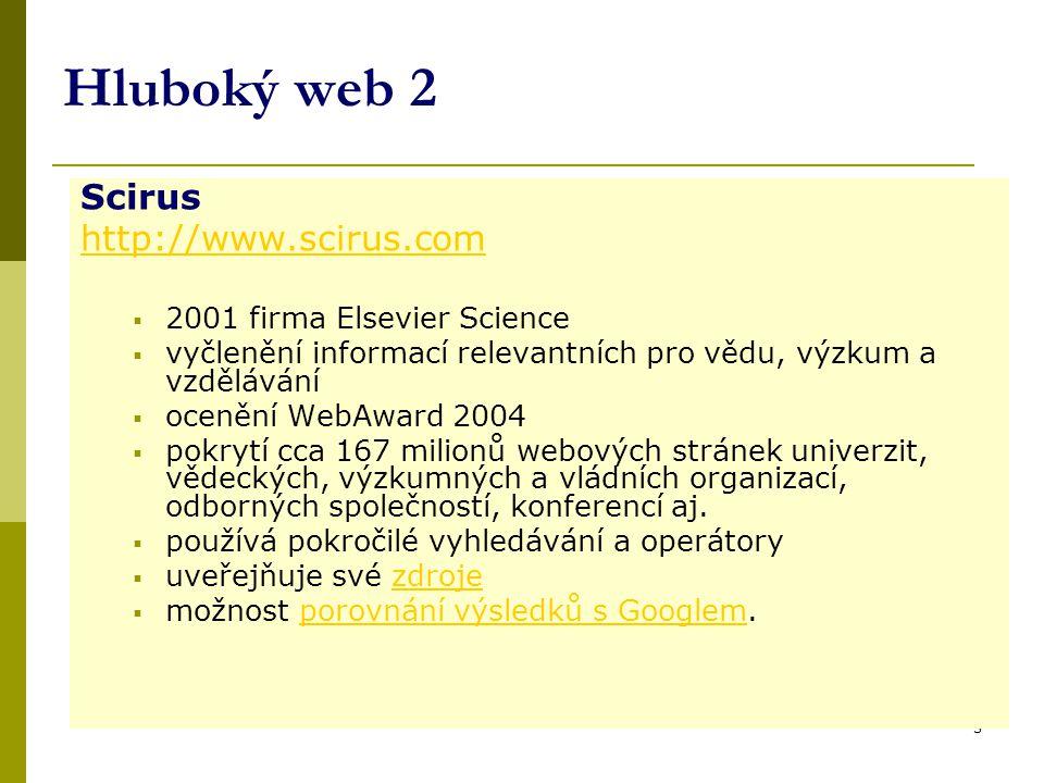 3 Hluboký web 2 Scirus http://www.scirus.com  2001 firma Elsevier Science  vyčlenění informací relevantních pro vědu, výzkum a vzdělávání  ocenění WebAward 2004  pokrytí cca 167 milionů webových stránek univerzit, vědeckých, výzkumných a vládních organizací, odborných společností, konferencí aj.