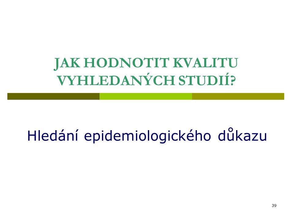 39 JAK HODNOTIT KVALITU VYHLEDANÝCH STUDIÍ Hledání epidemiologického důkazu