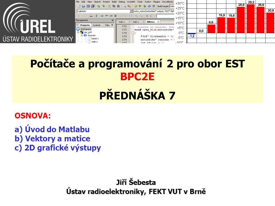 OSNOVA: a) Úvod do Matlabu b) Vektory a matice c) 2D grafické výstupy Jiří Šebesta Ústav radioelektroniky, FEKT VUT v Brně Počítače a programování 2 pro obor EST BPC2E PŘEDNÁŠKA 7