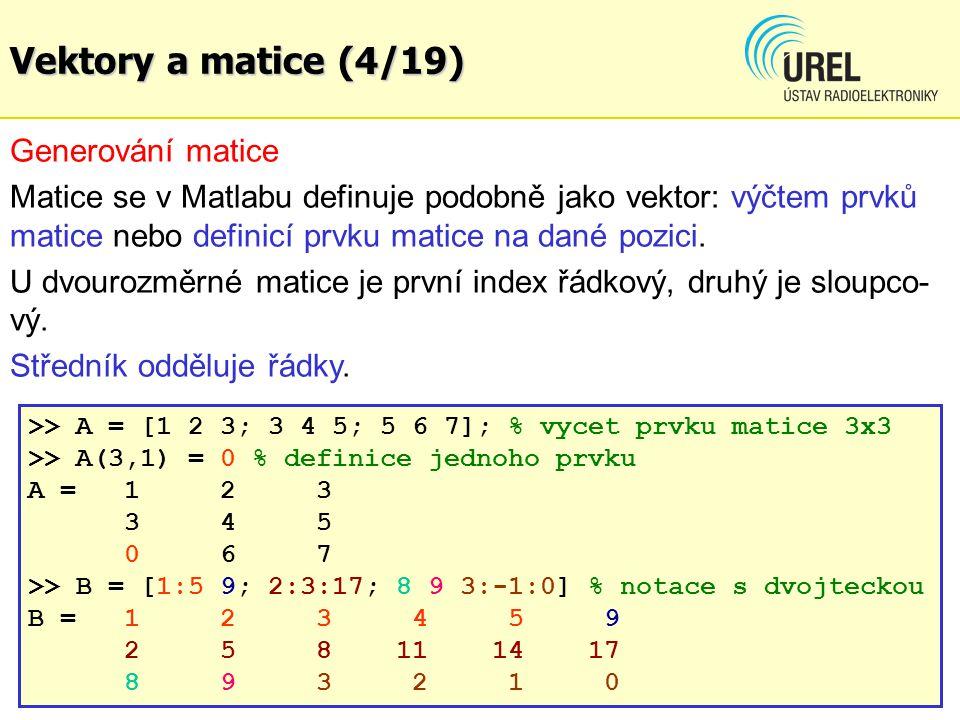 Vektory a matice (4/19) Generování matice Matice se v Matlabu definuje podobně jako vektor: výčtem prvků matice nebo definicí prvku matice na dané pozici.