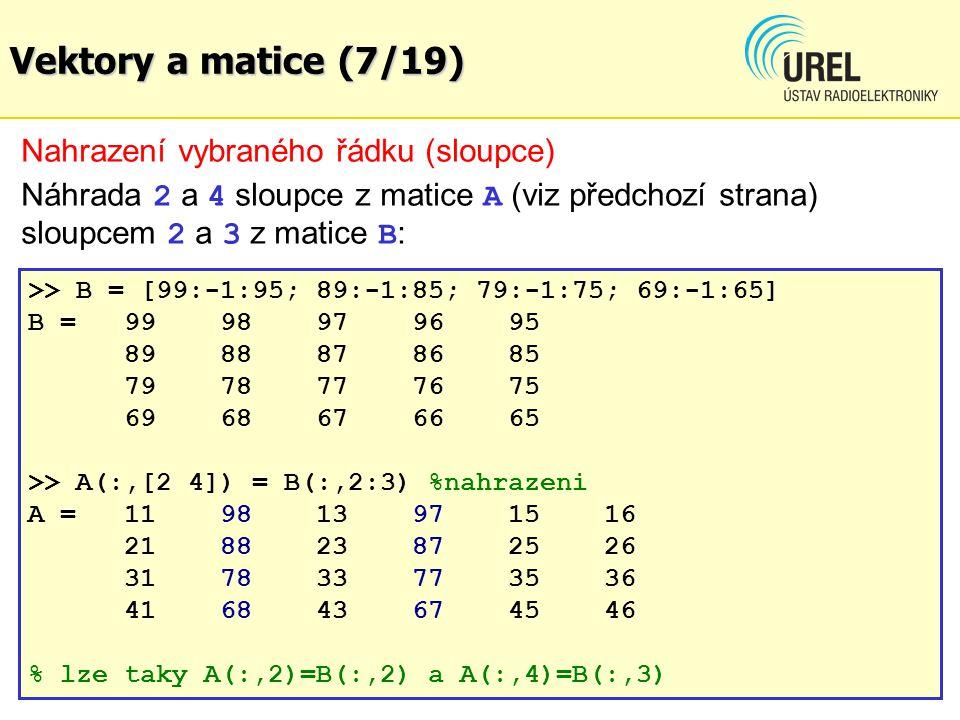 Vektory a matice (7/19) Nahrazení vybraného řádku (sloupce) Náhrada 2 a 4 sloupce z matice A (viz předchozí strana) sloupcem 2 a 3 z matice B : >> B = [99:-1:95; 89:-1:85; 79:-1:75; 69:-1:65] B = 9998979695 8988878685 7978777675 6968676665 >> A(:,[2 4]) = B(:,2:3) %nahrazeni A = 119813 971516 218823872526 317833773536 416843674546 % lze taky A(:,2)=B(:,2) a A(:,4)=B(:,3)