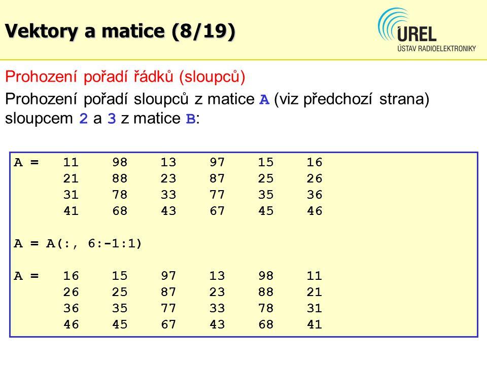 Vektory a matice (8/19) Prohození pořadí řádků (sloupců) Prohození pořadí sloupců z matice A (viz předchozí strana) sloupcem 2 a 3 z matice B : A =119813 971516 218823872526 317833773536 416843674546 A = A(:, 6:-1:1) A =161597139811 262587238821 363577337831 464567436841