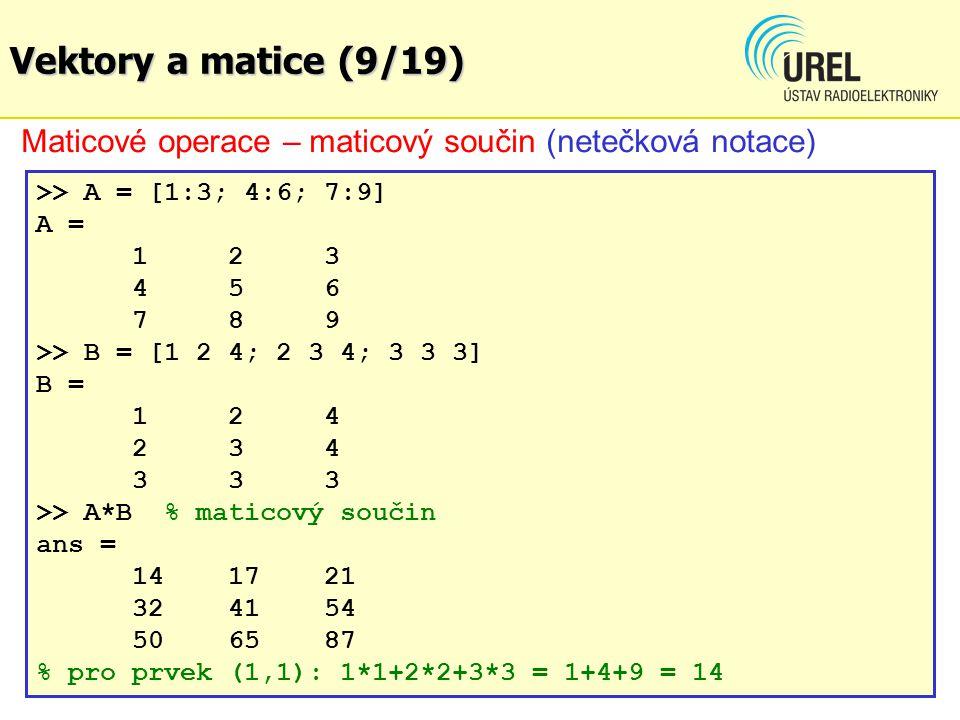 Vektory a matice (9/19) Maticové operace – maticový součin (netečková notace) >> A = [1:3; 4:6; 7:9] A = 123 456 789 >> B = [1 2 4; 2 3 4; 3 3 3] B = 124 234 333 >> A*B % maticový součin ans = 14 17 21 32 41 54 50 65 87 % pro prvek (1,1): 1*1+2*2+3*3 = 1+4+9 = 14