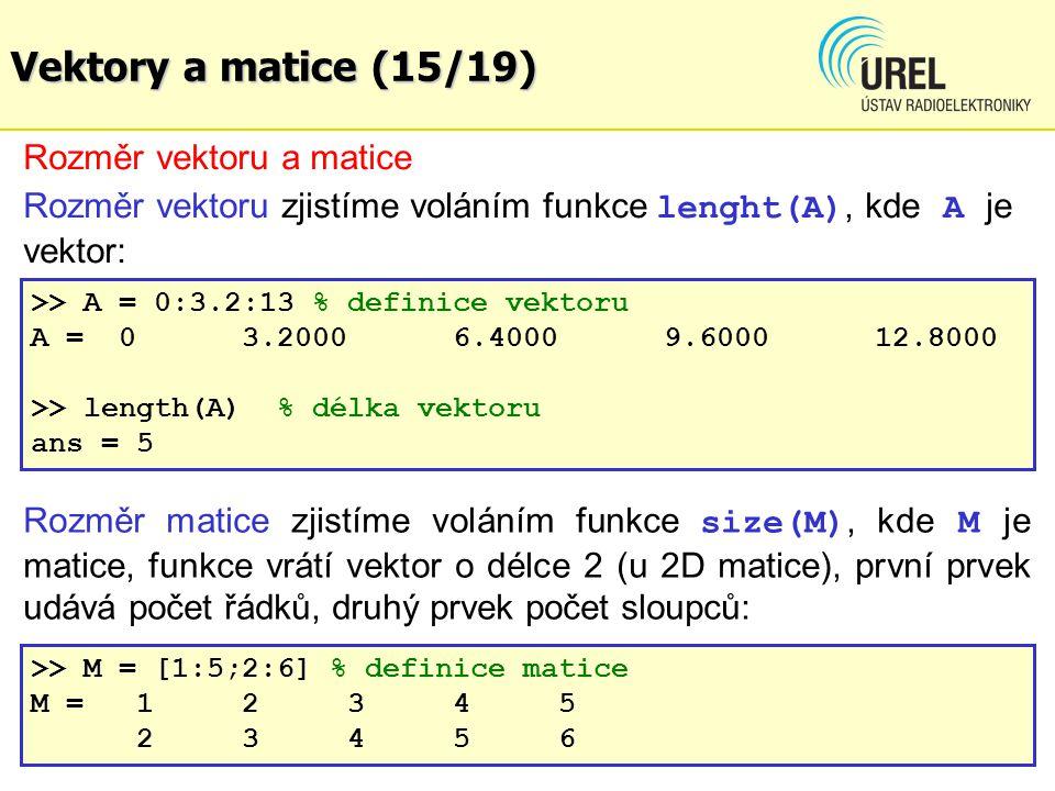 Vektory a matice (15/19) Rozměr vektoru a matice Rozměr vektoru zjistíme voláním funkce lenght(A), kde A je vektor: >> A = 0:3.2:13 % definice vektoru A = 03.20006.40009.600012.8000 >> length(A) % délka vektoru ans =5 Rozměr matice zjistíme voláním funkce size(M), kde M je matice, funkce vrátí vektor o délce 2 (u 2D matice), první prvek udává počet řádků, druhý prvek počet sloupců: >> M = [1:5;2:6] % definice matice M = 12345 23456