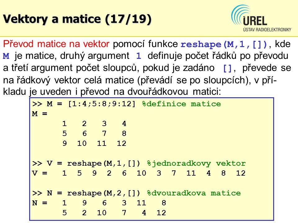 Vektory a matice (17/19) Převod matice na vektor pomocí funkce reshape(M,1,[]), kde M je matice, druhý argument 1 definuje počet řádků po převodu a třetí argument počet sloupců, pokud je zadáno [], převede se na řádkový vektor celá matice (převádí se po sloupcích), v pří- kladu je uveden i převod na dvouřádkovou matici: >> M = [1:4;5:8;9:12] %definice matice M = 1 2 34 5 6 78 9 10 11 12 >> V = reshape(M,1,[]) %jednoradkovy vektor V = 1 5 9 2 6 10 3 7 11 4 8 12 >> N = reshape(M,2,[]) %dvouradkova matice N =1 9 6 3 11 8 5 2 10 7 4 12