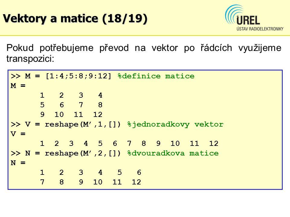 Vektory a matice (18/19) Pokud potřebujeme převod na vektor po řádcích využijeme transpozici: >> M = [1:4;5:8;9:12] %definice matice M = 1 2 34 5 6 78 9 10 11 12 >> V = reshape(M',1,[]) %jednoradkovy vektor V = 1 2 3 4 5 6 7 8 9 10 11 12 >> N = reshape(M',2,[]) %dvouradkova matice N = 1 2 3 4 5 6 7 8 9 10 11 12