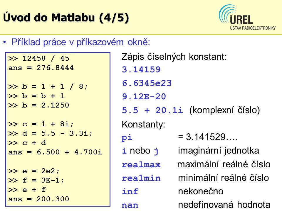 Ú vod do Matlabu (4/5) >> 12458 / 45 ans = 276.8444 >> b = 1 + 1 / 8; >> b = b + 1 >> b = 2.1250 >> c = 1 + 8i; >> d = 5.5 - 3.3i; >> c + d ans = 6.500 + 4.700i >> e = 2e2; >> f = 3E-1; >> e + f ans = 200.300 Příklad práce v příkazovém okně: Zápis číselných konstant: 3.14159 6.6345e23 9.12E-20 5.5 + 20.1i (komplexní číslo) Konstanty: pi = 3.141529….