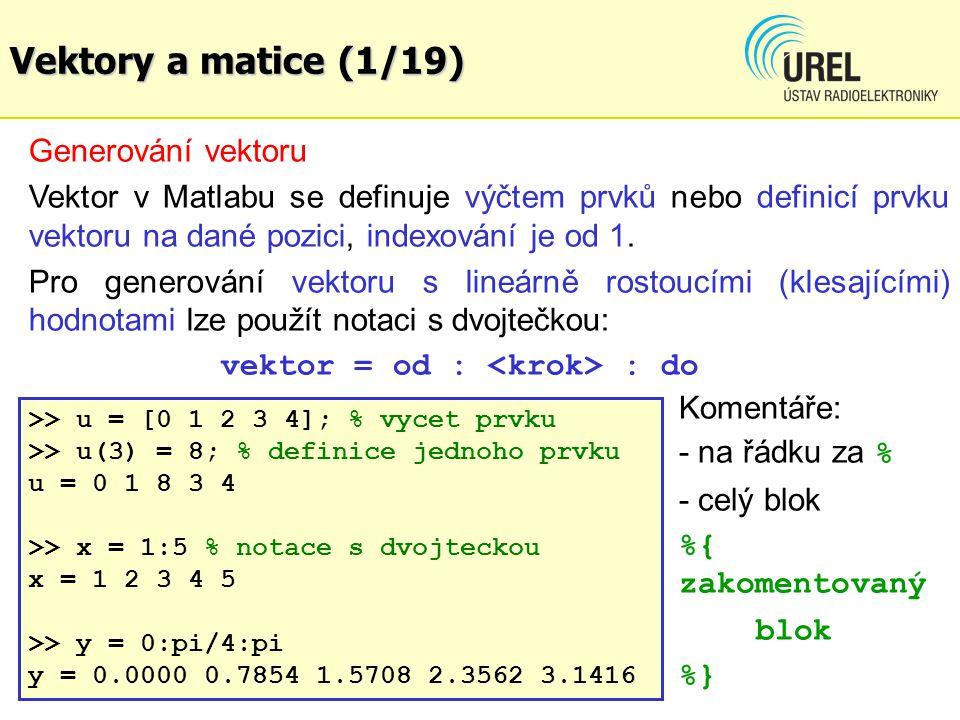 Vektory a matice (12/19) Pro vektorový součin dvou vek- torů je v Matlabu připravena funkce cross() >> X = [4 5 6] X = 456 >> Y = [9 -5 4] Y = 9-54 >> cross(X, Y) %vektorovy soucin, vysledkem je vektor %kolmy na vektory X a Y ans = 5038-65 %pro (1): X(2)*Y(3)- X(3)*Y(2) = %5*4 –6*(-5) = 20 + 30 = 50