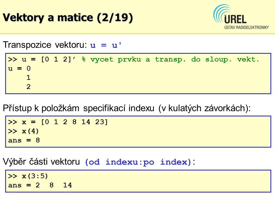 Vektory a matice (13/19) Transpozice matice – operátor ' >> A = [1:3; 4:6; 7:9] A = 123 456 789 >> B = A' B = 147 258 369 Maticové dělení - pravé dělení Z = X/Y je řešením Z*Y = X - levé dělení Z = X\Y je řešením X*Z = Y